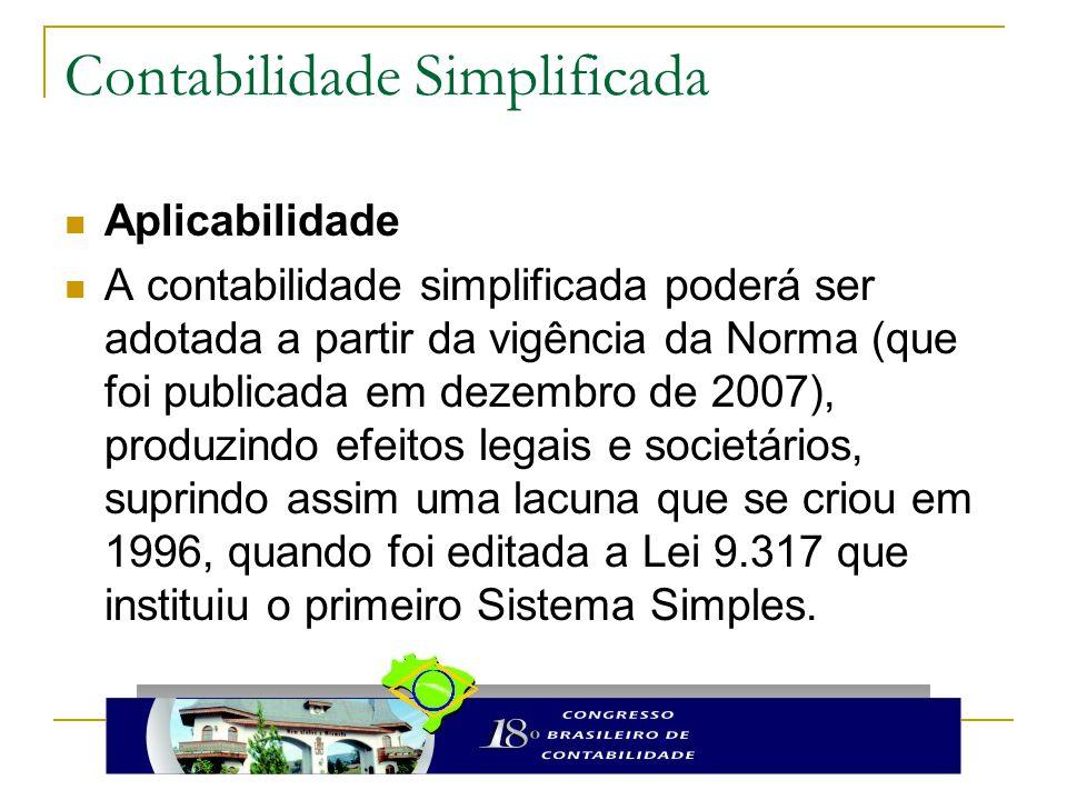 Aplicabilidade A contabilidade simplificada poderá ser adotada a partir da vigência da Norma (que foi publicada em dezembro de 2007), produzindo efeitos legais e societários, suprindo assim uma lacuna que se criou em 1996, quando foi editada a Lei 9.317 que instituiu o primeiro Sistema Simples.