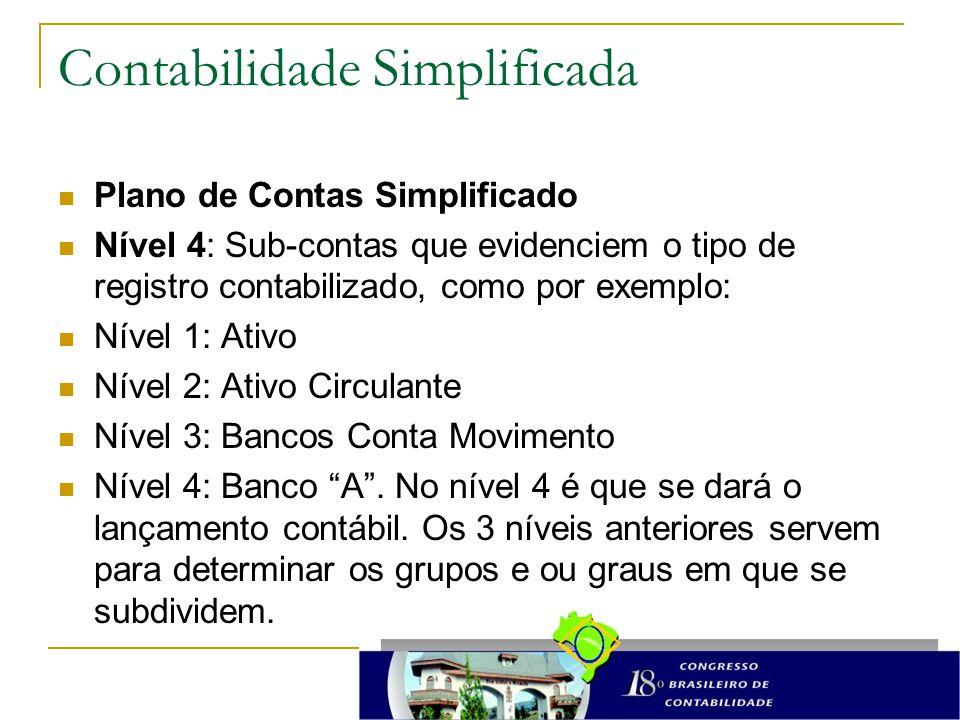 Contabilidade Simplificada Plano de Contas Simplificado Nível 4: Sub-contas que evidenciem o tipo de registro contabilizado, como por exemplo: Nível 1: Ativo Nível 2: Ativo Circulante Nível 3: Bancos Conta Movimento Nível 4: Banco A .