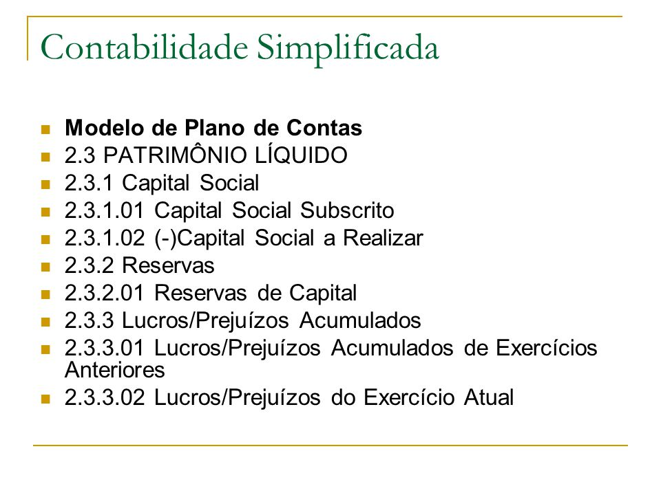 Contabilidade Simplificada Modelo de Plano de Contas 2.3 PATRIMÔNIO LÍQUIDO 2.3.1 Capital Social 2.3.1.01 Capital Social Subscrito 2.3.1.02 (-)Capital Social a Realizar 2.3.2 Reservas 2.3.2.01 Reservas de Capital 2.3.3 Lucros/Prejuízos Acumulados 2.3.3.01 Lucros/Prejuízos Acumulados de Exercícios Anteriores 2.3.3.02 Lucros/Prejuízos do Exercício Atual