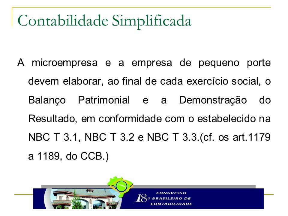Contabilidade Simplificada A microempresa e a empresa de pequeno porte devem elaborar, ao final de cada exercício social, o Balanço Patrimonial e a Demonstração do Resultado, em conformidade com o estabelecido na NBC T 3.1, NBC T 3.2 e NBC T 3.3.(cf.