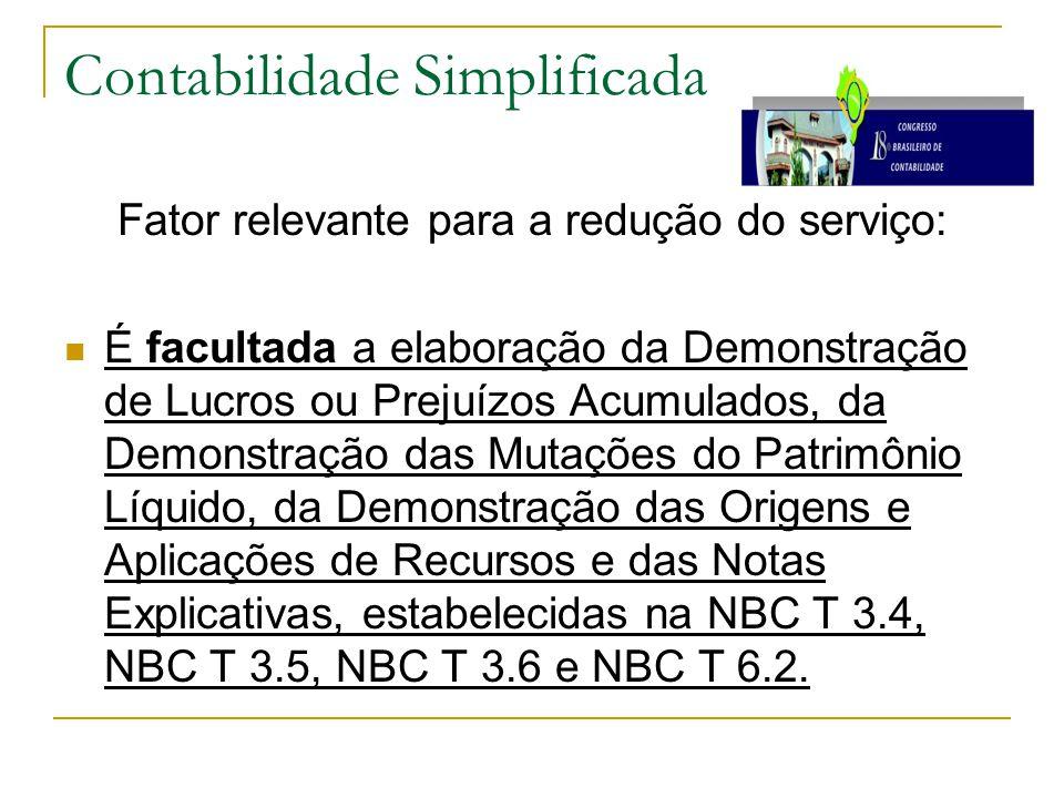 Contabilidade Simplificada Fator relevante para a redução do serviço: É facultada a elaboração da Demonstração de Lucros ou Prejuízos Acumulados, da Demonstração das Mutações do Patrimônio Líquido, da Demonstração das Origens e Aplicações de Recursos e das Notas Explicativas, estabelecidas na NBC T 3.4, NBC T 3.5, NBC T 3.6 e NBC T 6.2.