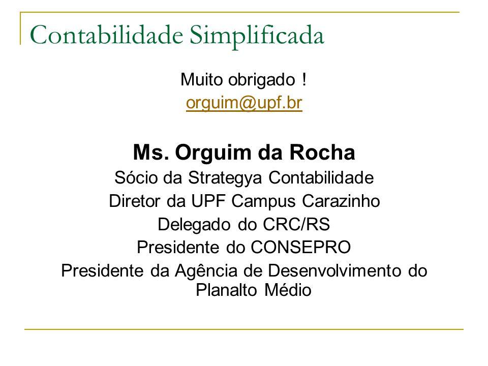 Contabilidade Simplificada Muito obrigado ! orguim@upf.br Ms. Orguim da Rocha Sócio da Strategya Contabilidade Diretor da UPF Campus Carazinho Delegad