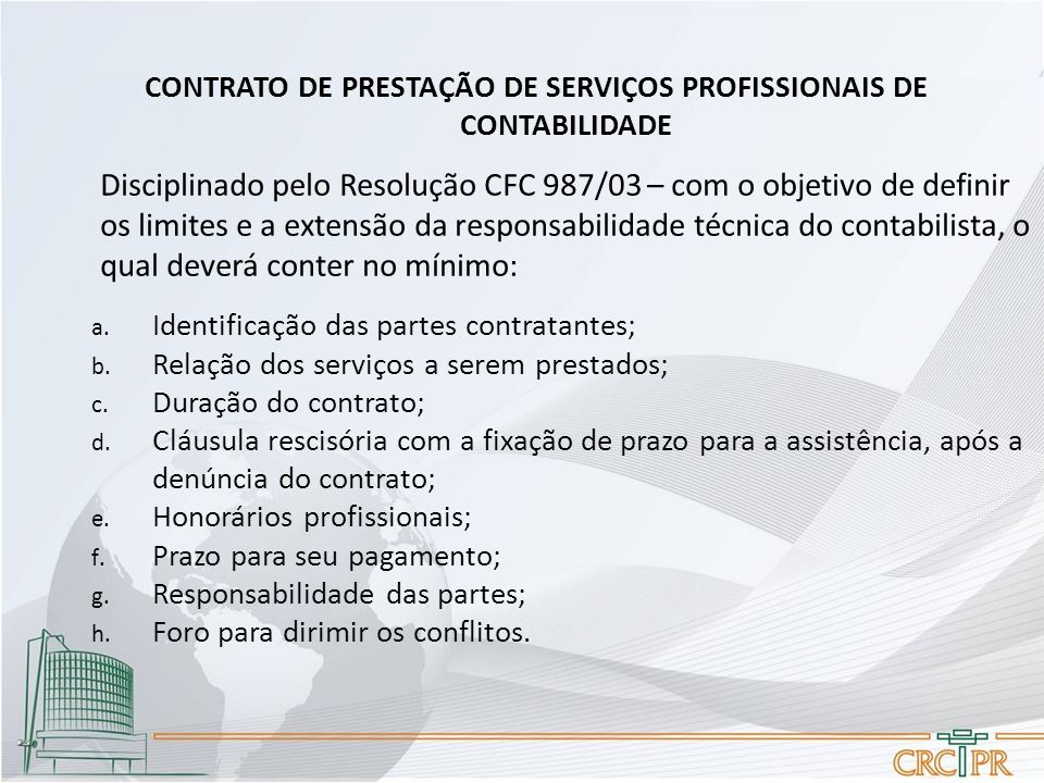 CONTRATO DE PRESTAÇÃO DE SERVIÇOS PROFISSIONAIS DE CONTABILIDADE Disciplinado pelo Resolução CFC 987/03 – com o objetivo de definir os limites e a extensão da responsabilidade técnica do contabilista, o qual deverá conter no mínimo: a.