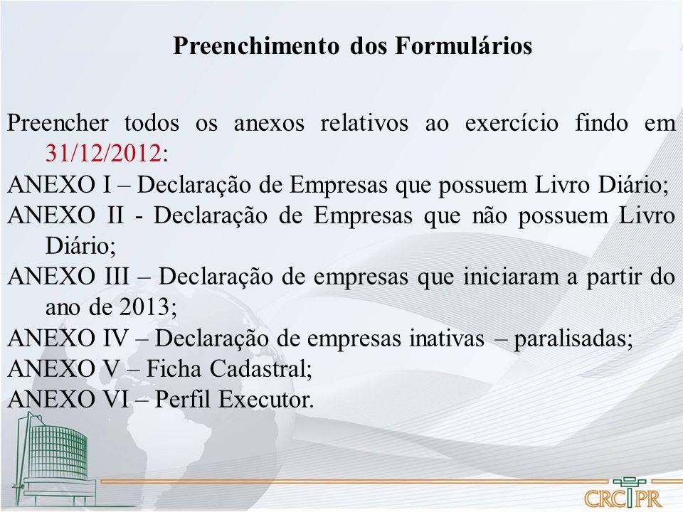 Preenchimento dos Formulários Preencher todos os anexos relativos ao exercício findo em 31/12/2012: ANEXO I – Declaração de Empresas que possuem Livro Diário; ANEXO II - Declaração de Empresas que não possuem Livro Diário; ANEXO III – Declaração de empresas que iniciaram a partir do ano de 2013; ANEXO IV – Declaração de empresas inativas – paralisadas; ANEXO V – Ficha Cadastral; ANEXO VI – Perfil Executor.