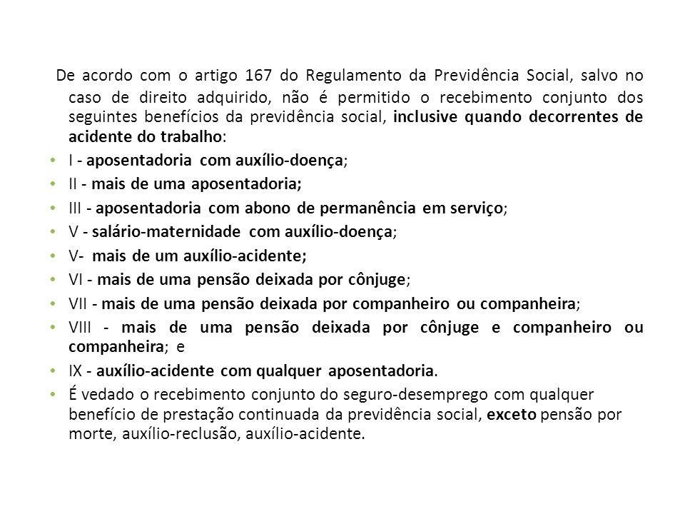 De acordo com o artigo 167 do Regulamento da Previdência Social, salvo no caso de direito adquirido, não é permitido o recebimento conjunto dos seguin