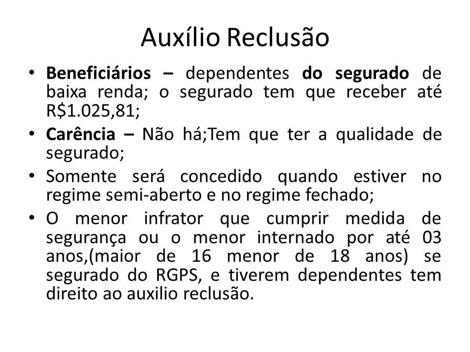 Auxílio Reclusão Beneficiários – dependentes do segurado de baixa renda; o segurado tem que receber até R$1.025,81; Carência – Não há;Tem que ter a qu