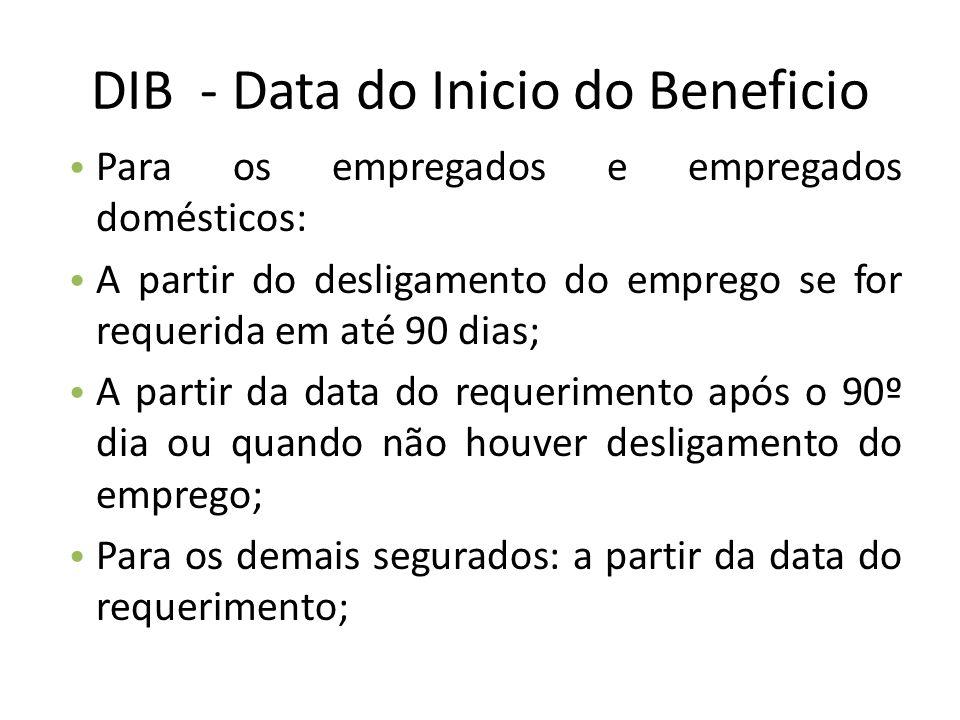 DIB - Data do Inicio do Beneficio Para os empregados e empregados domésticos: A partir do desligamento do emprego se for requerida em até 90 dias; A p
