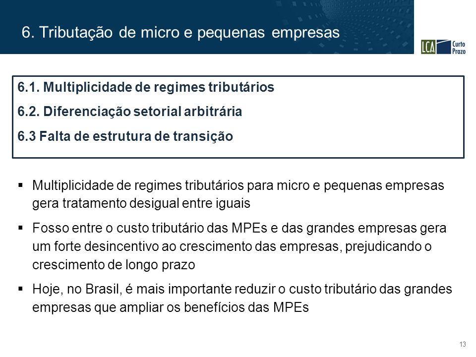 6. Tributação de micro e pequenas empresas 13  Multiplicidade de regimes tributários para micro e pequenas empresas gera tratamento desigual entre ig