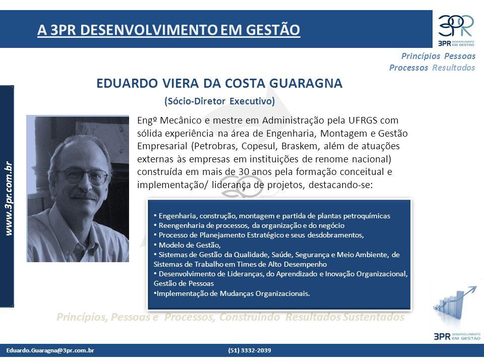 Eduardo.Guaragna@3pr.com.br (51) 3332-2039 www.3pr.com.br Princípios Pessoas Processos Resultados Princípios, Pessoas e Processos, Construindo Resultados Sustentados A 3PR DESENVOLVIMENTO EM GESTÃO EDUARDO VIERA DA COSTA GUARAGNA (Sócio-Diretor Executivo) Engº Mecânico e mestre em Administração pela UFRGS com sólida experiência na área de Engenharia, Montagem e Gestão Empresarial (Petrobras, Copesul, Braskem, além de atuações externas às empresas em instituições de renome nacional) construída em mais de 30 anos pela formação conceitual e implementação/ liderança de projetos, destacando-se: Engenharia, construção, montagem e partida de plantas petroquímicas Reengenharia de processos, da organização e do negócio Processo de Planejamento Estratégico e seus desdobramentos, Modelo de Gestão, Sistemas de Gestão da Qualidade, Saúde, Segurança e Meio Ambiente, de Sistemas de Trabalho em Times de Alto Desempenho Desenvolvimento de Lideranças, do Aprendizado e Inovação Organizacional, Gestão de Pessoas Implementação de Mudanças Organizacionais.