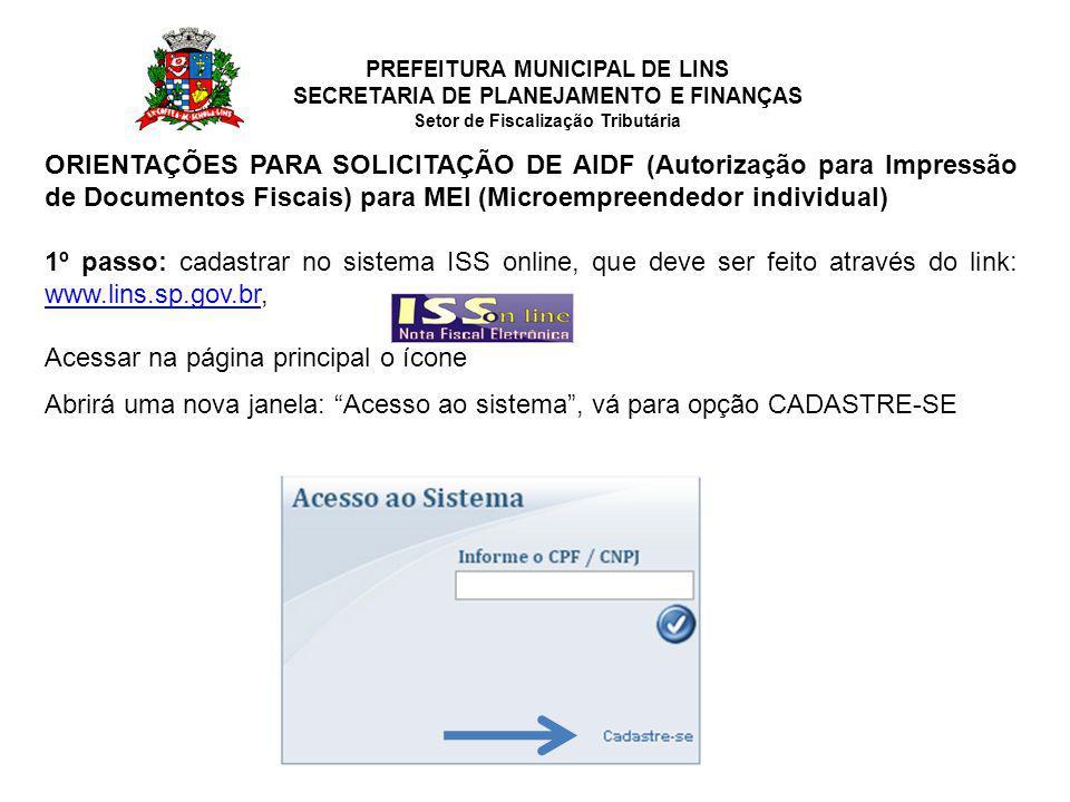 PREFEITURA MUNICIPAL DE LINS SECRETARIA DE PLANEJAMENTO E FINANÇAS Setor de Fiscalização Tributária ORIENTAÇÕES PARA SOLICITAÇÃO DE AIDF (Autorização para Impressão de Documentos Fiscais) para MEI (Microempreendedor individual) 1º passo: cadastrar no sistema ISS online, que deve ser feito através do link: www.lins.sp.gov.br, www.lins.sp.gov.br Acessar na página principal o ícone Abrirá uma nova janela: Acesso ao sistema , vá para opção CADASTRE-SE