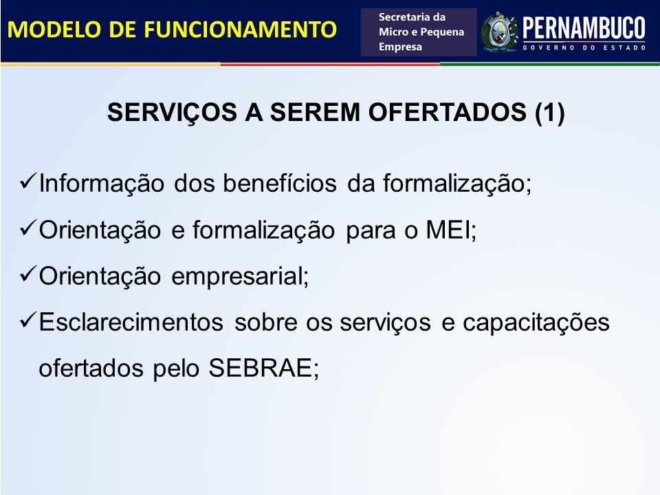 MODELO DE FUNCIONAMENTO Informação dos benefícios da formalização; Orientação e formalização para o MEI; Orientação empresarial; Esclarecimentos sobre