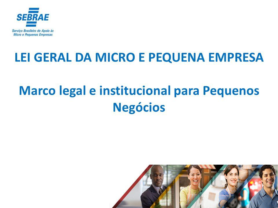 LEI GERAL DA MICRO E PEQUENA EMPRESA Marco legal e institucional para Pequenos Negócios