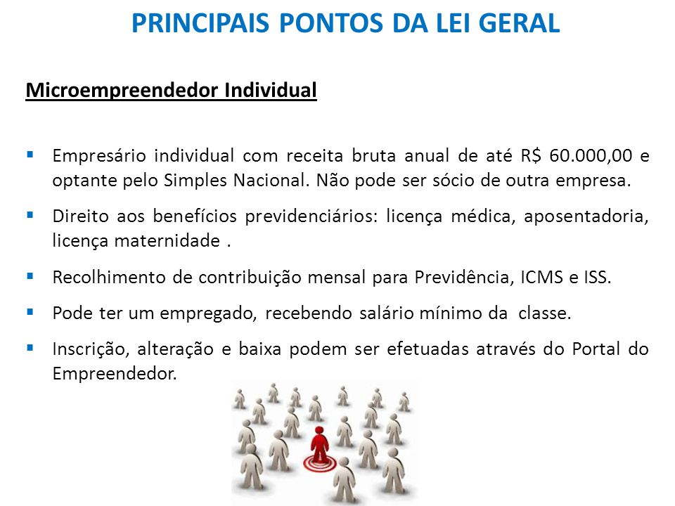 PRINCIPAIS PONTOS DA LEI GERAL Microempreendedor Individual  Empresário individual com receita bruta anual de até R$ 60.000,00 e optante pelo Simples Nacional.