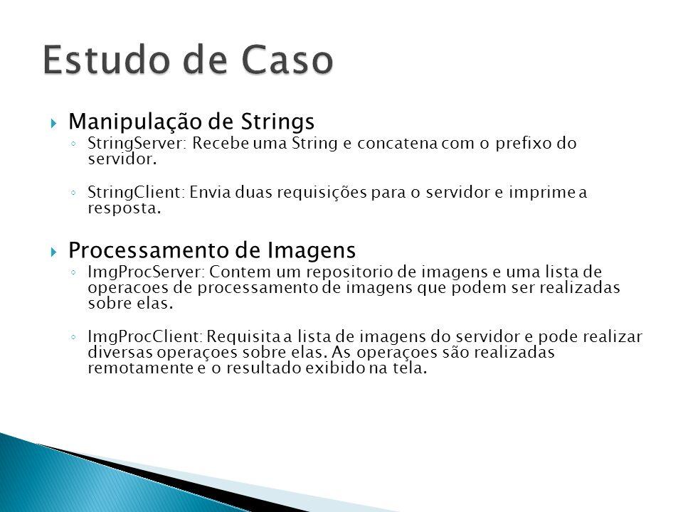  Manipulação de Strings ◦ StringServer: Recebe uma String e concatena com o prefixo do servidor. ◦ StringClient: Envia duas requisições para o servid