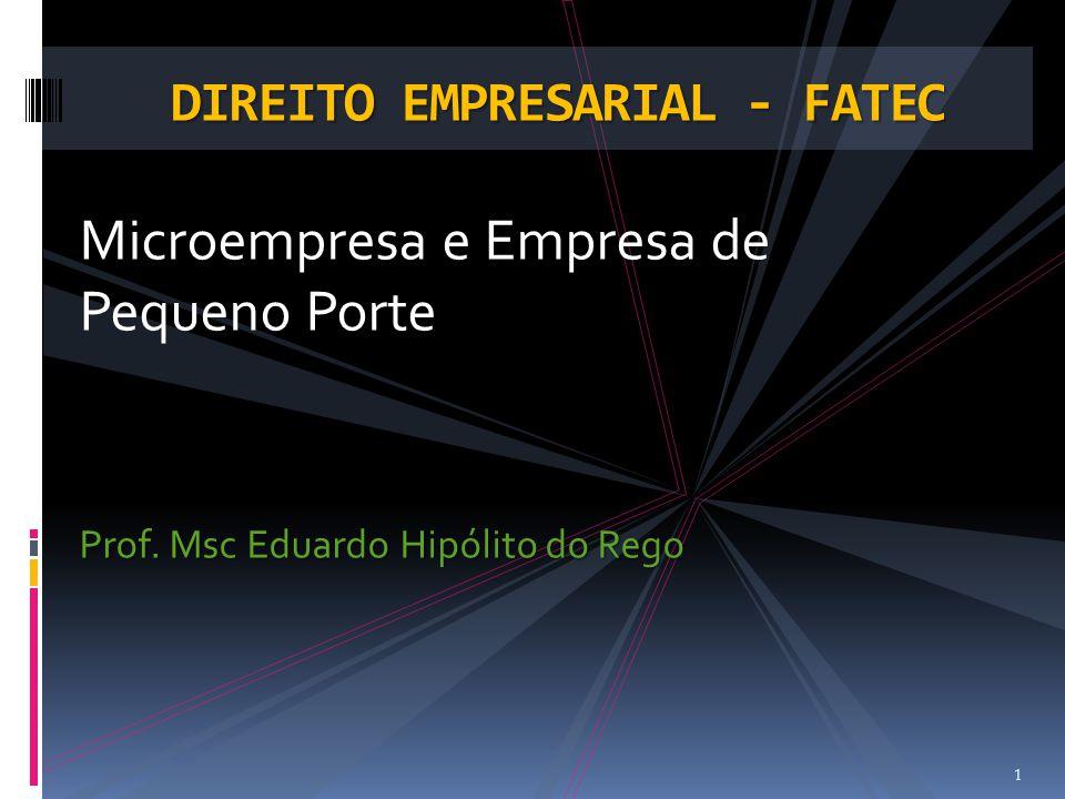 Microempresa e Empresa de Pequeno Porte Prof. Msc Eduardo Hipólito do Rego 1 DIREITO EMPRESARIAL - FATEC