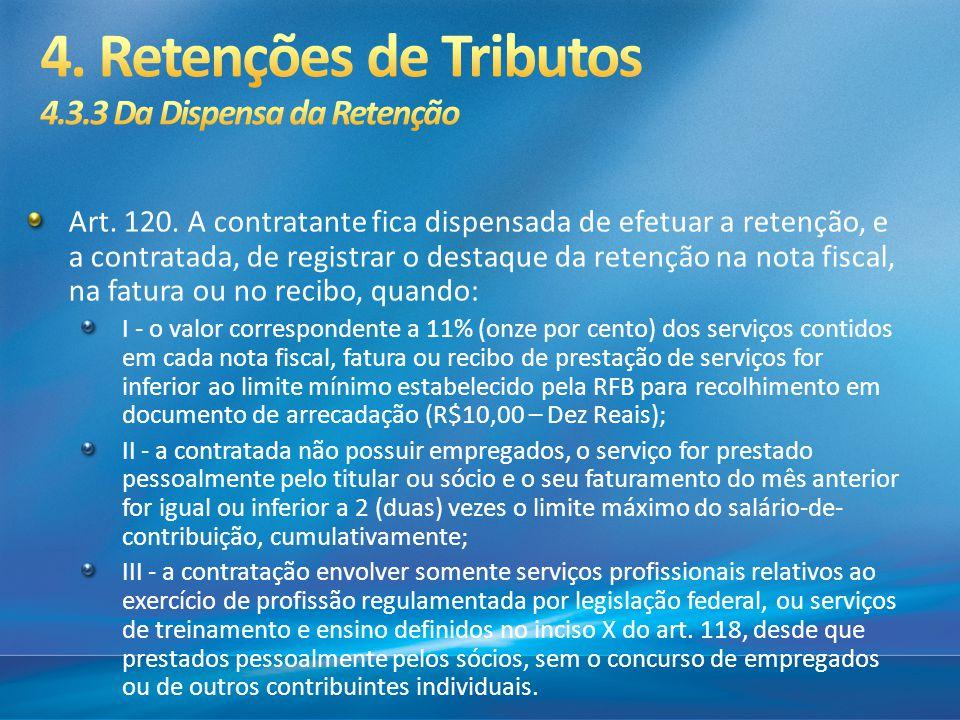 Art. 120. A contratante fica dispensada de efetuar a retenção, e a contratada, de registrar o destaque da retenção na nota fiscal, na fatura ou no rec