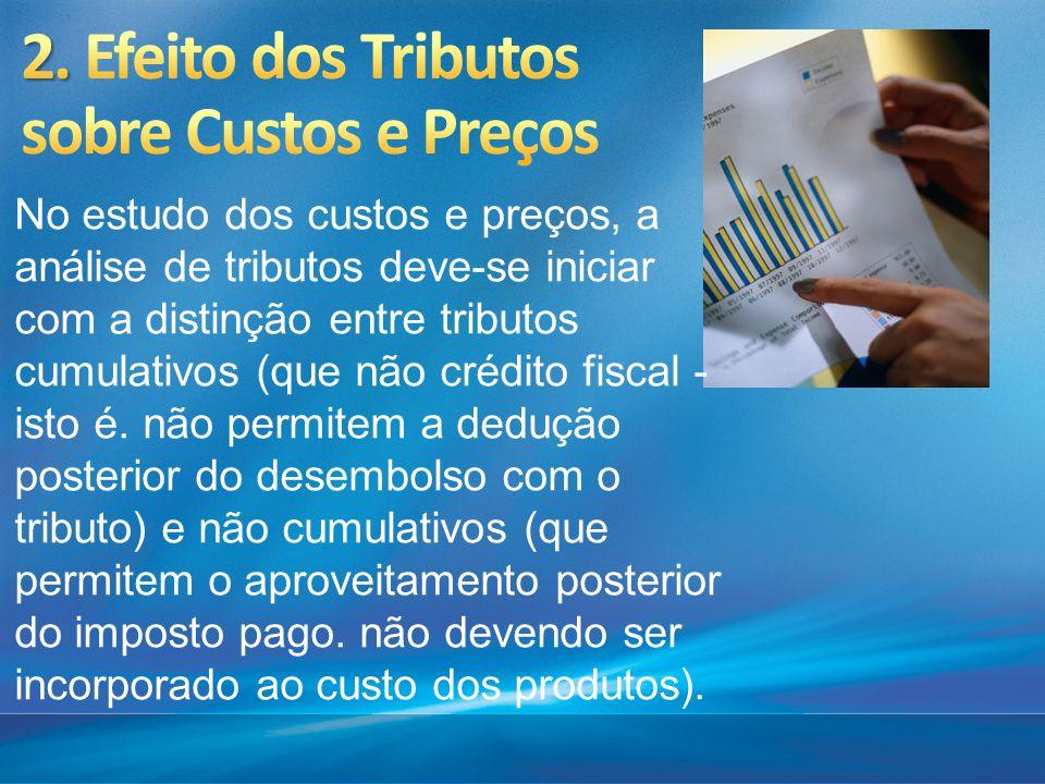 No estudo dos custos e preços, a análise de tributos deve-se iniciar com a distinção entre tributos cumulativos (que não crédito fiscal - isto é. não