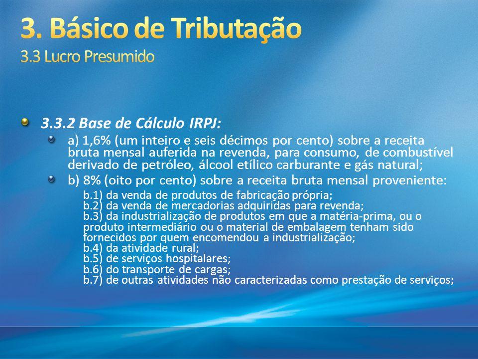 3.3.2 Base de Cálculo IRPJ: a) 1,6% (um inteiro e seis décimos por cento) sobre a receita bruta mensal auferida na revenda, para consumo, de combustív