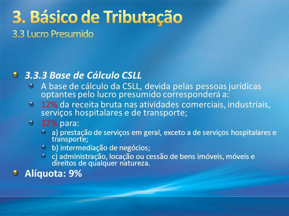 3.3.3 Base de Cálculo CSLL A base de cálculo da CSLL, devida pelas pessoas jurídicas optantes pelo lucro presumido corresponderá a: 12% da receita bru