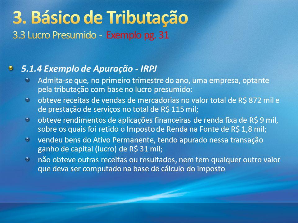 5.1.4 Exemplo de Apuração - IRPJ Admita-se que, no primeiro trimestre do ano, uma empresa, optante pela tributação com base no lucro presumido: obteve