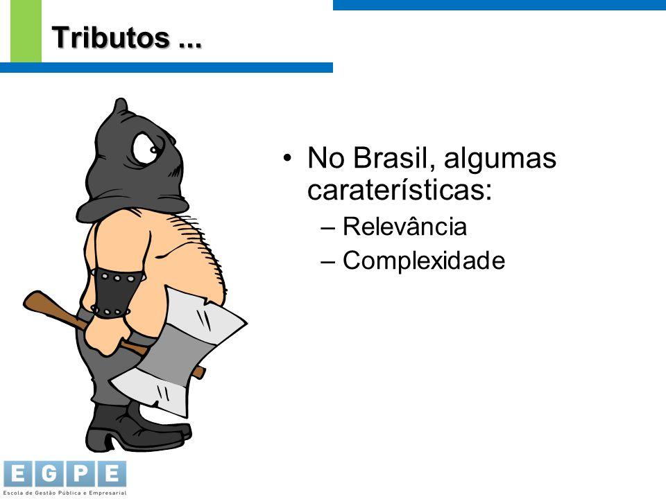 No Brasil, algumas caraterísticas: – Relevância – Complexidade Tributos...
