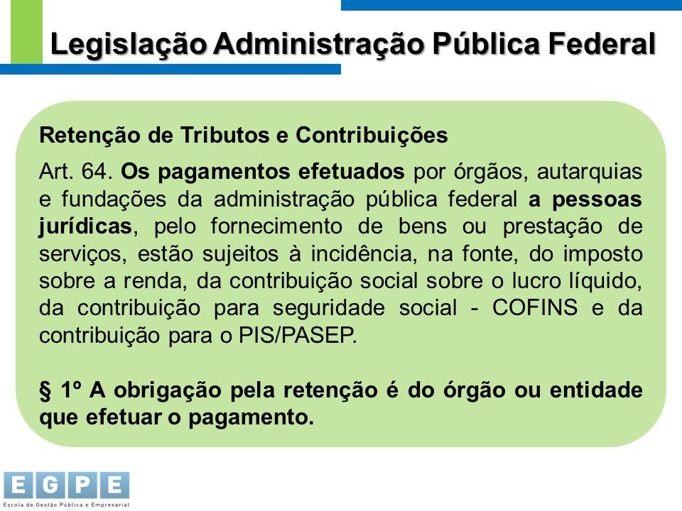 Retenção de Tributos e Contribuições Art. 64. Os pagamentos efetuados por órgãos, autarquias e fundações da administração pública federal a pessoas ju