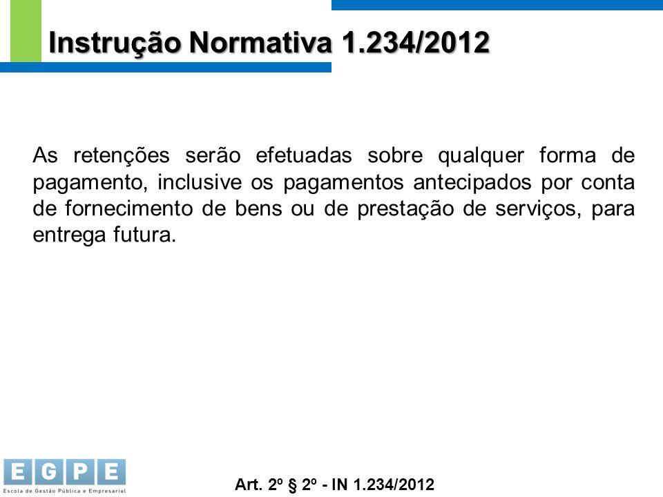 Instrução Normativa 1.234/2012 As retenções serão efetuadas sobre qualquer forma de pagamento, inclusive os pagamentos antecipados por conta de fornec