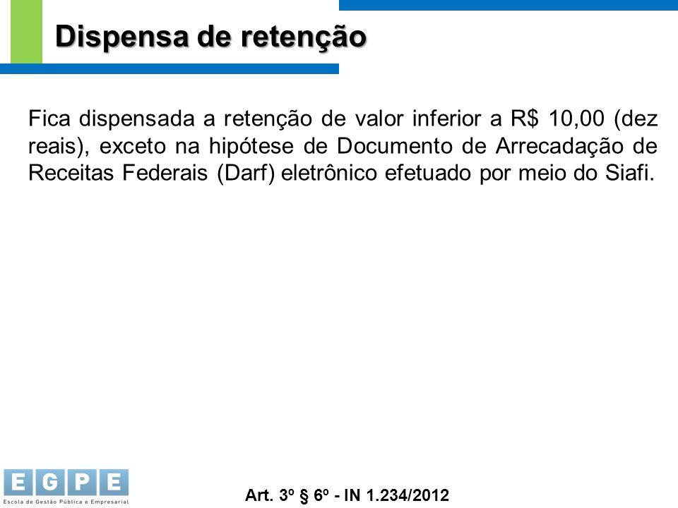 Dispensa de retenção Fica dispensada a retenção de valor inferior a R$ 10,00 (dez reais), exceto na hipótese de Documento de Arrecadação de Receitas F
