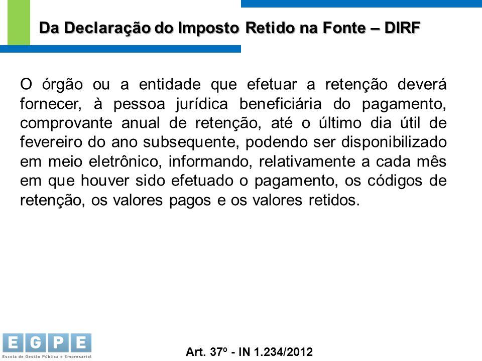 Da Declaração do Imposto Retido na Fonte – DIRF Art. 37º - IN 1.234/2012 O órgão ou a entidade que efetuar a retenção deverá fornecer, à pessoa jurídi