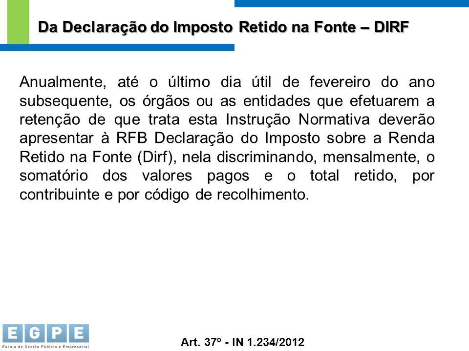 Da Declaração do Imposto Retido na Fonte – DIRF Art. 37º - IN 1.234/2012 Anualmente, até o último dia útil de fevereiro do ano subsequente, os órgãos