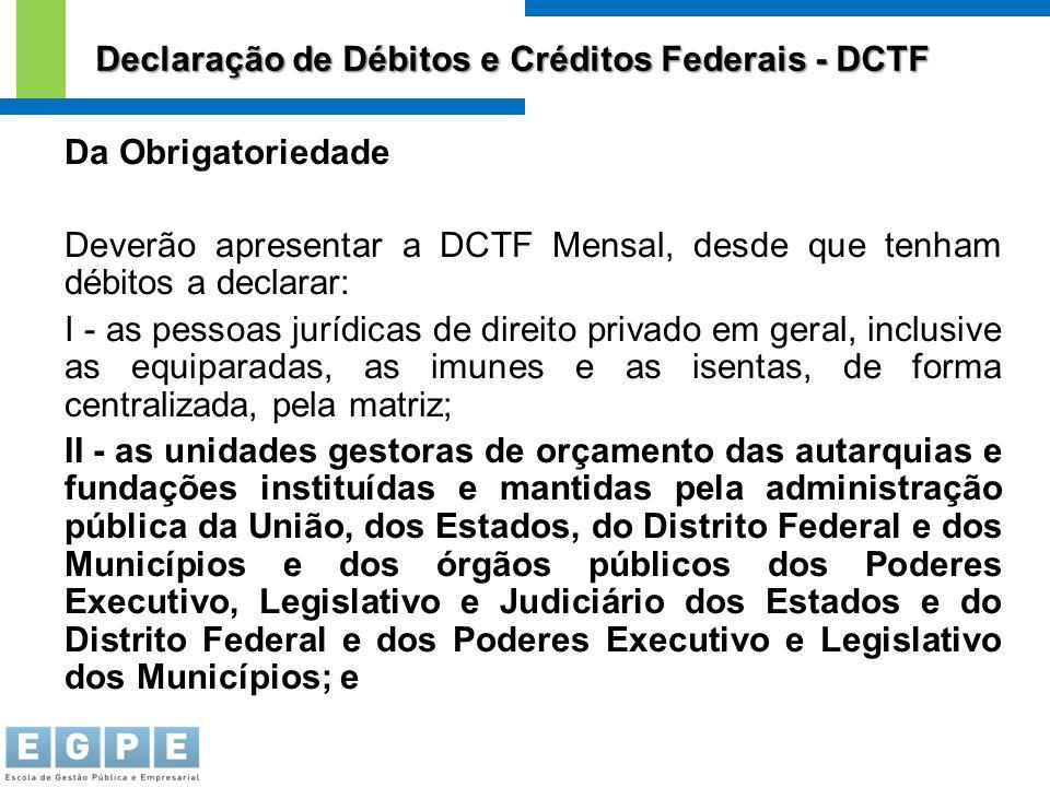 Da Obrigatoriedade Deverão apresentar a DCTF Mensal, desde que tenham débitos a declarar: I - as pessoas jurídicas de direito privado em geral, inclus