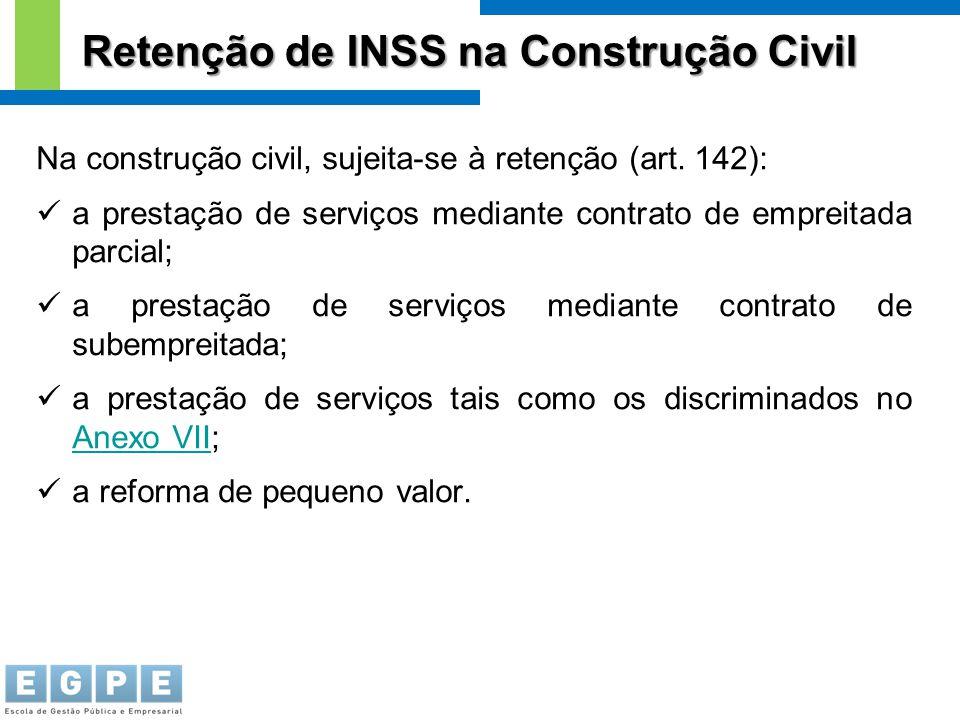 Na construção civil, sujeita-se à retenção (art. 142): a prestação de serviços mediante contrato de empreitada parcial; a prestação de serviços median