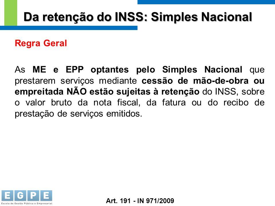 Da retenção do INSS: Simples Nacional Regra Geral As ME e EPP optantes pelo Simples Nacional que prestarem serviços mediante cessão de mão-de-obra ou