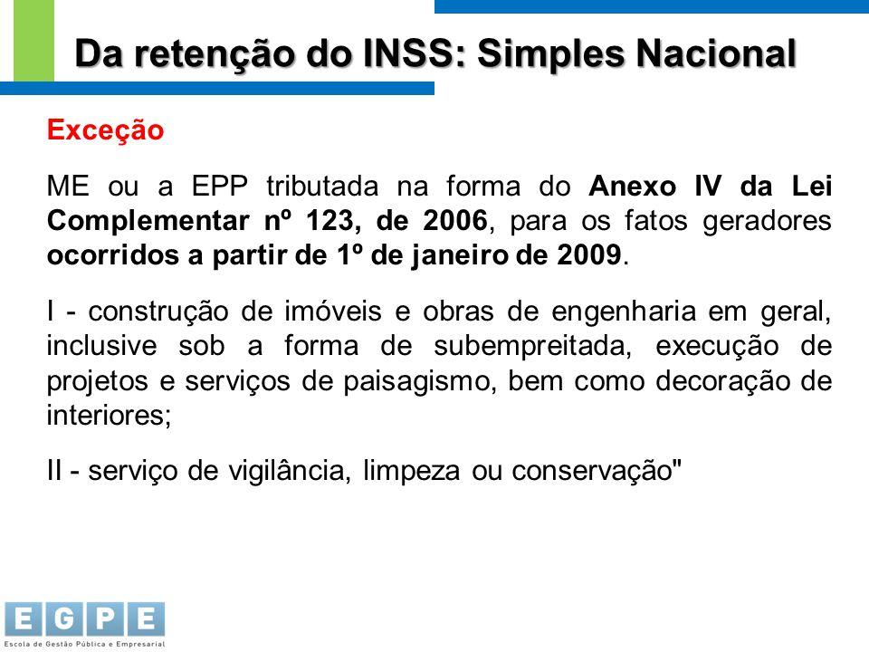 Da retenção do INSS: Simples Nacional Exceção ME ou a EPP tributada na forma do Anexo IV da Lei Complementar nº 123, de 2006, para os fatos geradores