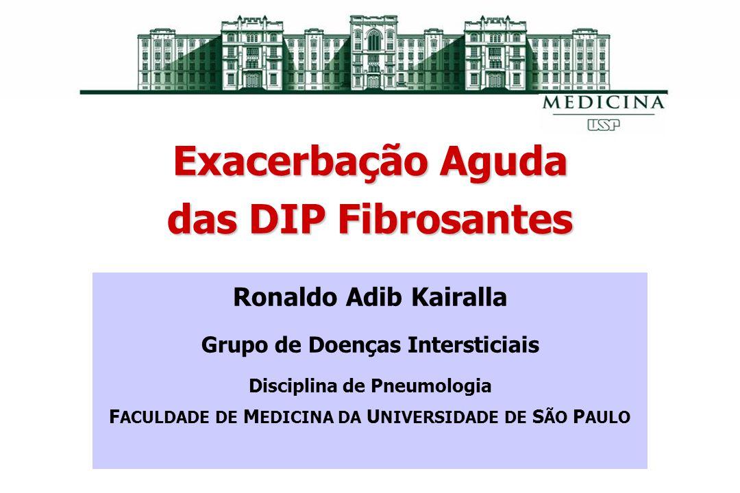 Exacerbação Aguda das DIP Fibrosantes Ronaldo Adib Kairalla Grupo de Doenças Intersticiais Disciplina de Pneumologia F ACULDADE DE M EDICINA DA U NIVE