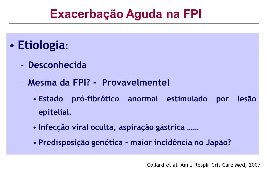 Exacerbação Aguda na FPI Collard et al. Am J Respir Crit Care Med, 2007 Etiologia : –Desconhecida –Mesma da FPI? - Provavelmente! Estado pró-fibrótico