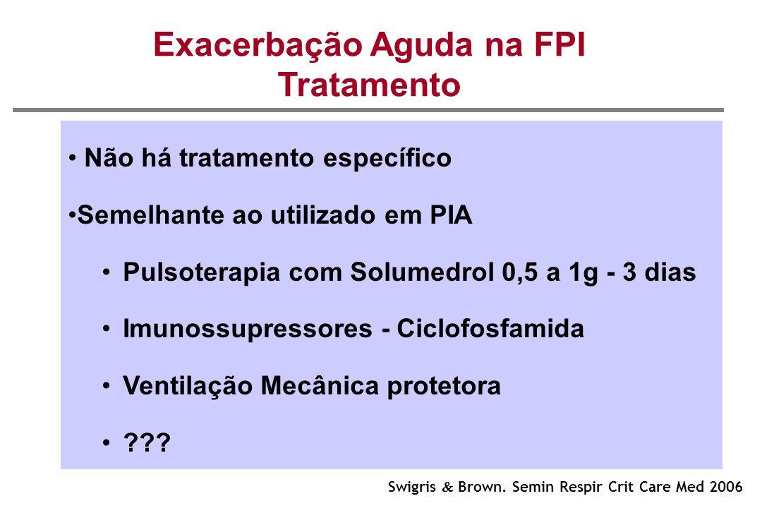 Exacerbação Aguda na FPI Tratamento Não há tratamento específico Semelhante ao utilizado em PIA Pulsoterapia com Solumedrol 0,5 a 1g - 3 dias Imunossu