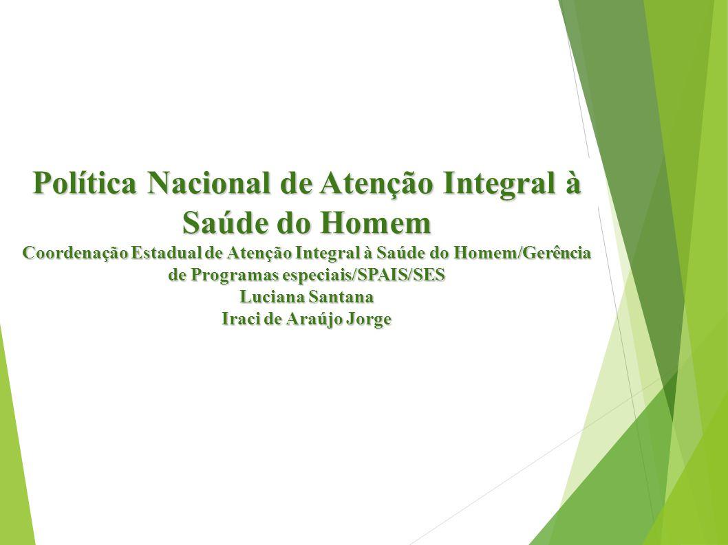 Política Nacional de Atenção Integral à Saúde do Homem Coordenação Estadual de Atenção Integral à Saúde do Homem/Gerência de Programas especiais/SPAIS