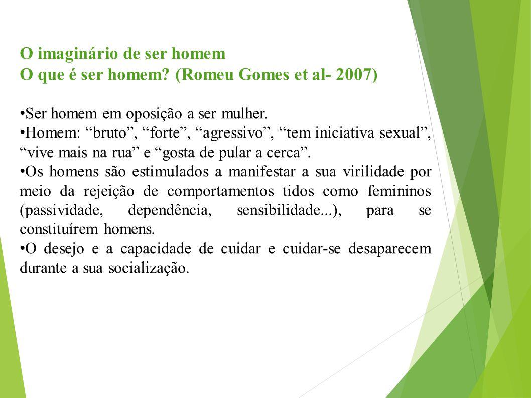"""O imaginário de ser homem O que é ser homem? (Romeu Gomes et al- 2007) Ser homem em oposição a ser mulher. Homem: """"bruto"""", """"forte"""", """"agressivo"""", """"tem"""