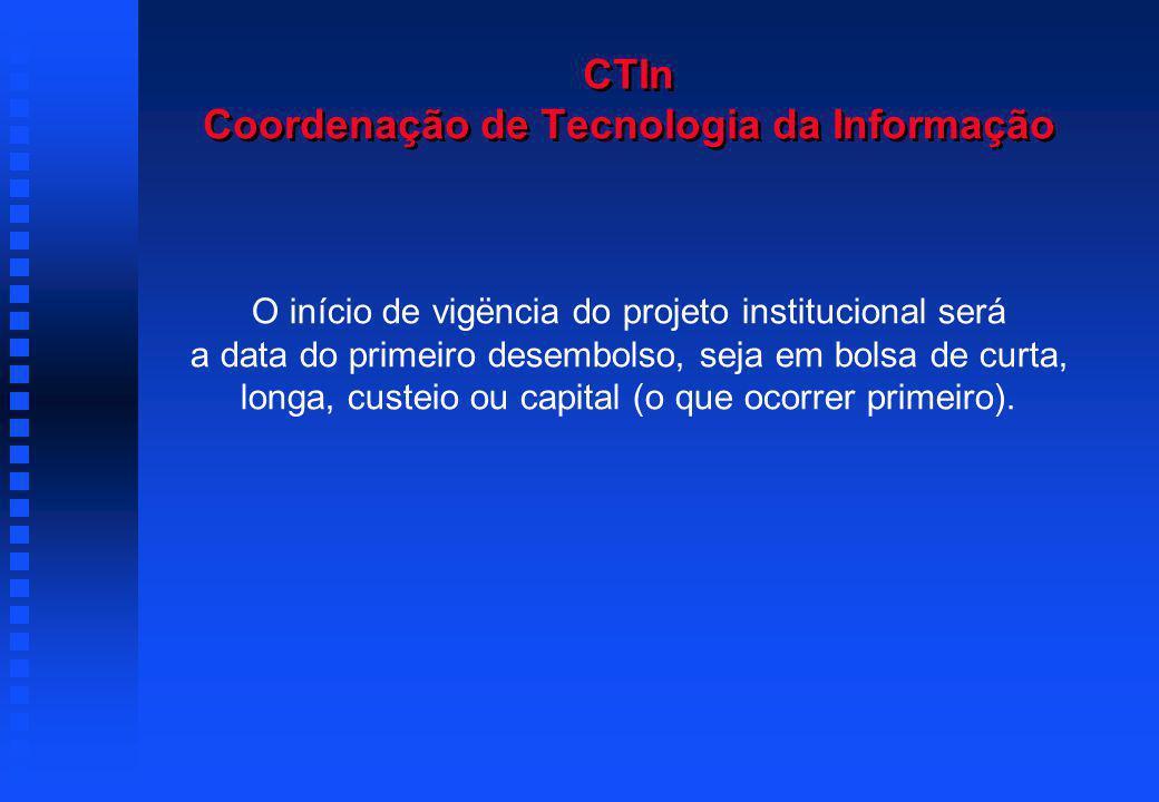 CTIn Coordenação de Tecnologia da Informação O início de vigëncia do projeto institucional será a data do primeiro desembolso, seja em bolsa de curta, longa, custeio ou capital (o que ocorrer primeiro).