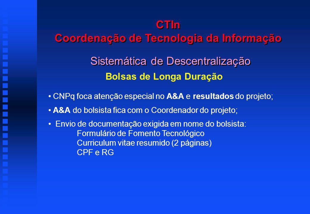 CTIn Coordenação de Tecnologia da Informação Sistemática de Descentralização Bolsas de Longa Duração CNPq foca atenção especial no A&A e resultados do projeto; A&A do bolsista fica com o Coordenador do projeto; Envio de documentação exigida em nome do bolsista: Formulário de Fomento Tecnológico Curriculum vitae resumido (2 páginas) CPF e RG