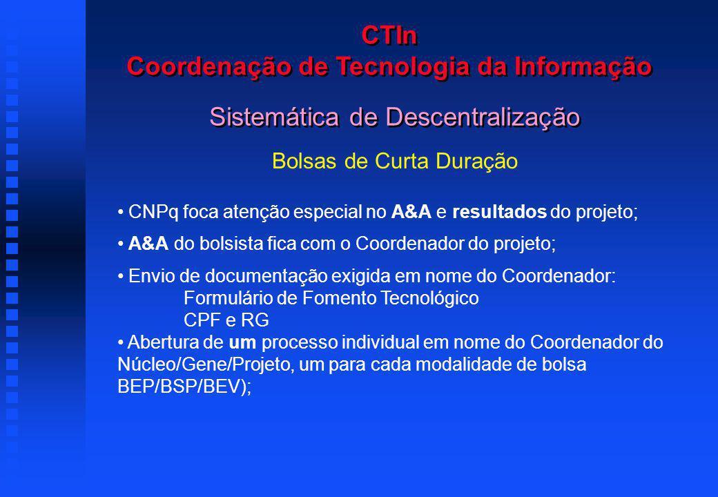 CTIn Coordenação de Tecnologia da Informação Bolsas de Curta Duração CNPq foca atenção especial no A&A e resultados do projeto; A&A do bolsista fica com o Coordenador do projeto; Envio de documentação exigida em nome do Coordenador: Formulário de Fomento Tecnológico CPF e RG Abertura de um processo individual em nome do Coordenador do Núcleo/Gene/Projeto, um para cada modalidade de bolsa BEP/BSP/BEV); Sistemática de Descentralização