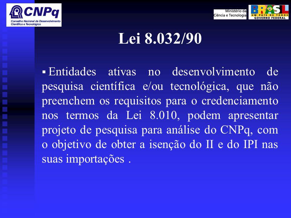 Lei 8.032/90  Entidades ativas no desenvolvimento de pesquisa científica e/ou tecnológica, que não preenchem os requisitos para o credenciamento nos termos da Lei 8.010, podem apresentar projeto de pesquisa para análise do CNPq, com o objetivo de obter a isenção do II e do IPI nas suas importações.