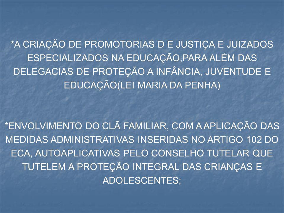 *A CRIAÇÃO DE PROMOTORIAS D E JUSTIÇA E JUIZADOS ESPECIALIZADOS NA EDUCAÇÃO,PARA ALÉM DAS DELEGACIAS DE PROTEÇÃO A INFÂNCIA, JUVENTUDE E EDUCAÇÃO(LEI