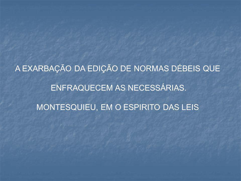 A EXARBAÇÃO DA EDIÇÃO DE NORMAS DÉBEIS QUE ENFRAQUECEM AS NECESSÁRIAS. MONTESQUIEU, EM O ESPIRITO DAS LEIS