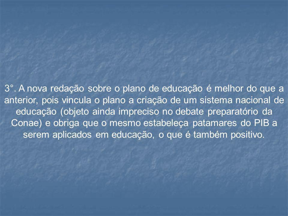 3°. A nova redação sobre o plano de educação é melhor do que a anterior, pois vincula o plano a criação de um sistema nacional de educação (objeto ain