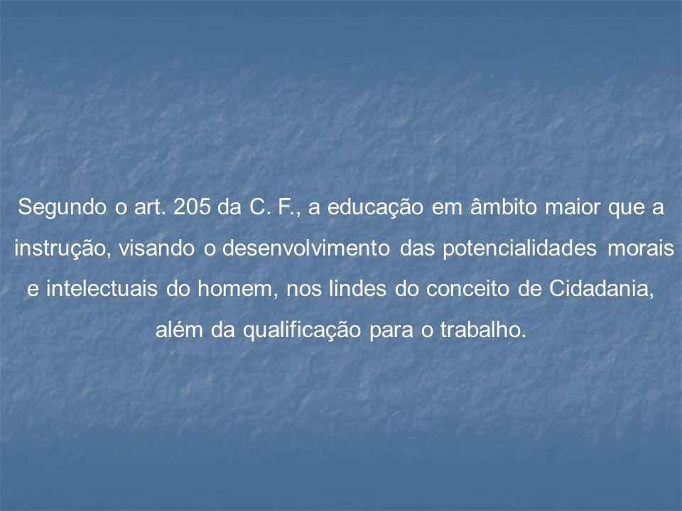 Segundo o art. 205 da C. F., a educação em âmbito maior que a instrução, visando o desenvolvimento das potencialidades morais e intelectuais do homem,
