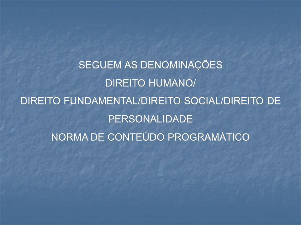 SEGUEM AS DENOMINAÇÕES DIREITO HUMANO/ DIREITO FUNDAMENTAL/DIREITO SOCIAL/DIREITO DE PERSONALIDADE NORMA DE CONTEÚDO PROGRAMÁTICO