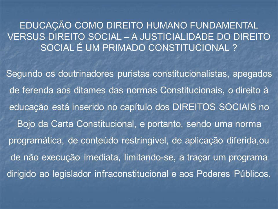 EDUCAÇÃO COMO DIREITO HUMANO FUNDAMENTAL VERSUS DIREITO SOCIAL – A JUSTICIALIDADE DO DIREITO SOCIAL É UM PRIMADO CONSTITUCIONAL ? Segundo os doutrinad