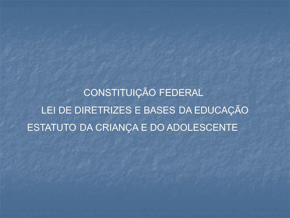 CONSTITUIÇÃO FEDERAL LEI DE DIRETRIZES E BASES DA EDUCAÇÃO ESTATUTO DA CRIANÇA E DO ADOLESCENTE